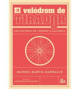 El velòdrom de Tirador. Una història de l'esport a Mallorca Catalán 978-84-947890-1-4