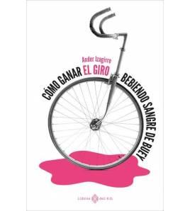 Cómo ganar el Giro bebiendo sangre de buey Crónicas / Ensayo 978-84-17678-78-4 Ander Izagirre