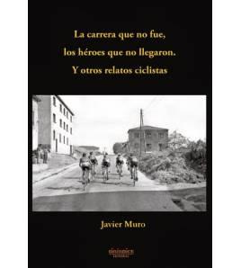 La carrera que no fue, los héroes que no llegaron. Y otros relatos ciclistas Crónicas / Ensayo 9788415924364 Javier MuroJavie...