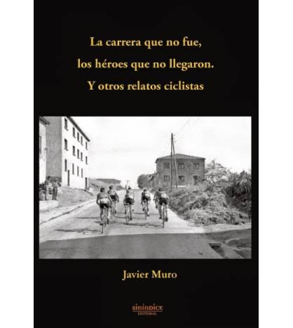 La carrera que no fue, los héroes que no llegaron. Y otros relatos ciclistas Crónicas / Ensayo 9788415924364 Javier Muro