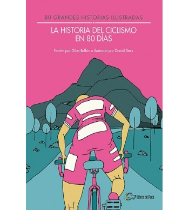 La historia del ciclismo en 80 días. 80 grandes historias ilustradas Nuestros Libros 978-84-945651-7-5 Giles Belbin y Daniel ...